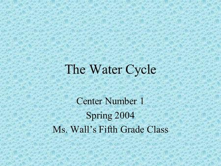 The Water Cycle Center Number 1 Spring 2004 Ms. Wall's Fifth Grade Class.