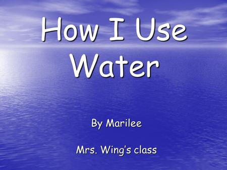 How I Use Water By Marilee Mrs. Wing's class. I drink water to stay alive.