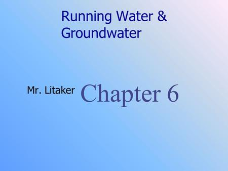 Running Water & Groundwater Mr. Litaker Chapter 6.