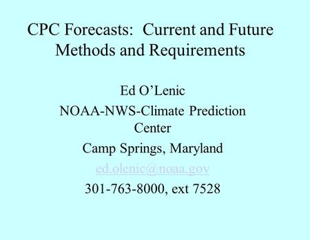 CPC Forecasts: Current and Future Methods and Requirements Ed O'Lenic NOAA-NWS-Climate Prediction Center Camp Springs, Maryland 301-763-8000,