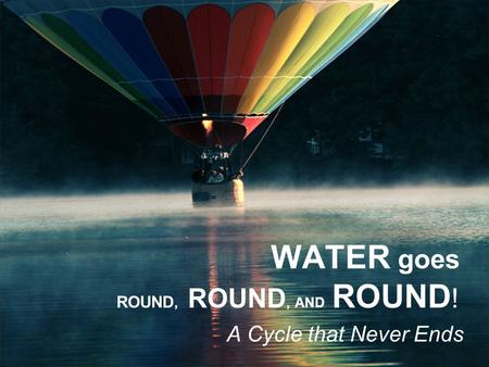 WATER goes ROUND, ROUND, AND ROUND ! A Cycle that Never Ends.