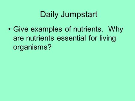 Daily Jumpstart Give examples of nutrients. Why are nutrients essential for living organisms?