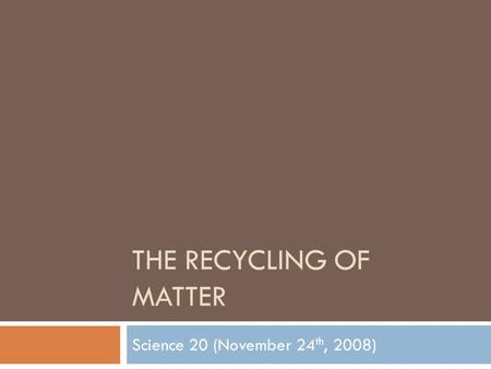 THE RECYCLING OF MATTER Science 20 (November 24 th, 2008)