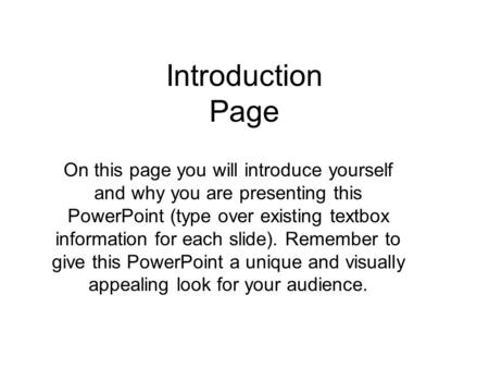 Introduction Page On this page you will introduce yourself and why you are presenting this PowerPoint (type over existing textbox information for each.