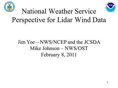 National Weather Service Perspective for Lidar Wind Data 1 Jim Yoe – NWS/NCEP and the JCSDA Mike Johnson – NWS/OST February 8, 2011.