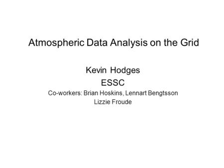 Atmospheric Data Analysis on the Grid Kevin Hodges ESSC Co-workers: Brian Hoskins, Lennart Bengtsson Lizzie Froude.