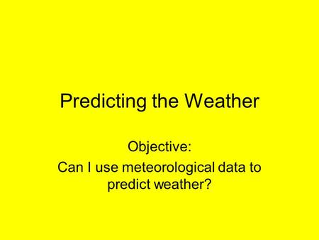 Predicting the Weather Objective: Can I use meteorological data to predict weather?