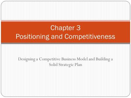 Designing a Competitive Business Model and Building a Solid Strategic Plan Chapter 3 Positioning and Competitiveness.