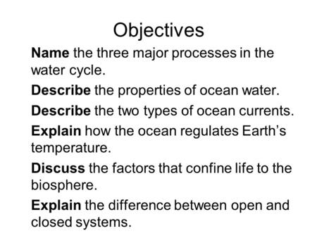 Objectives Name the three major processes in the water cycle. Describe the properties of ocean water. Describe the two types of ocean currents. Explain.