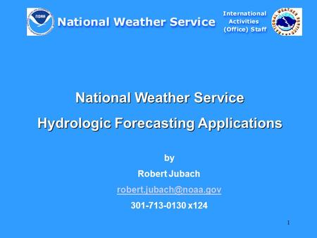1 National Weather Service Hydrologic Forecasting Applications by Robert Jubach 301-713-0130 x124.
