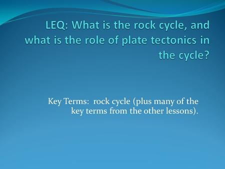 LEQ: What is the rock cycle, and what is the role of plate tectonics in the cycle? Key Terms: rock cycle (plus many of the key terms from the other lessons).