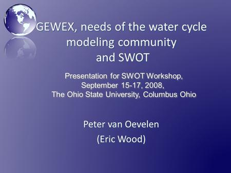 GEWEX, needs of the water cycle modeling community and SWOT Peter van Oevelen (Eric Wood) Presentation for SWOT Workshop, September 15-17, 2008, The Ohio.