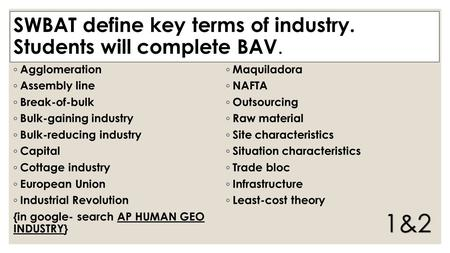 SWBAT define key terms of industry. Students will complete BAV. ◦ Agglomeration ◦ Assembly line ◦ Break-of-bulk ◦ Bulk-gaining industry ◦ Bulk-reducing.