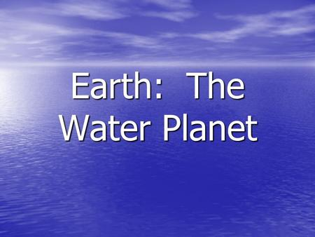 Earth: The Water Planet. The Water Cycle Water Cycle Notes The total amount of water on the Earth remains fairly constant. The total amount of water.