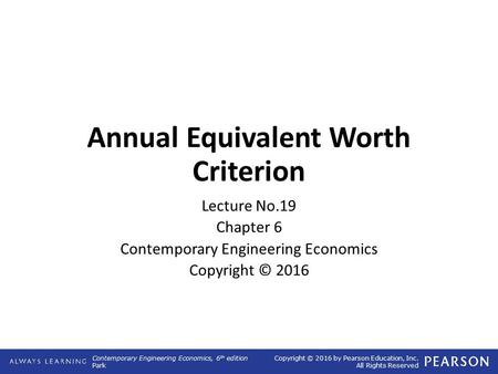 Contemporary Engineering Economics, 6 th edition Park Copyright © 2016 by Pearson Education, Inc. All Rights Reserved Annual Equivalent Worth Criterion.