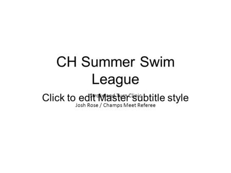 Click to edit Master subtitle style CH Summer Swim League Stroke and Turn Clinic Josh Rose / Champs Meet Referee.