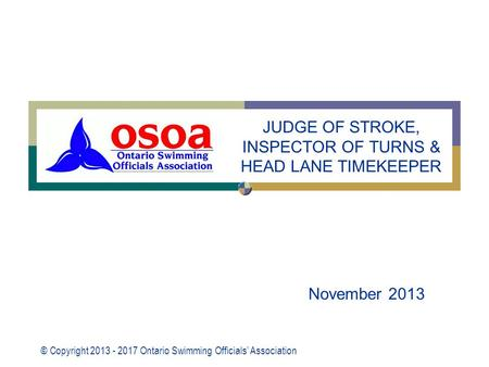 © Copyright 2013 - 2017 Ontario Swimming Officials' Association November 2013 JUDGE OF STROKE, INSPECTOR OF TURNS & HEAD LANE TIMEKEEPER.