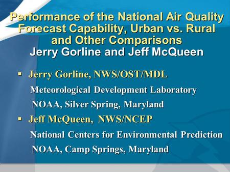 Performance of the National Air Quality Forecast Capability, Urban vs. Rural and Other Comparisons Jerry Gorline and Jeff McQueen  Jerry Gorline, NWS/OST/MDL.