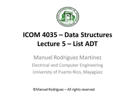 ICOM 4035 – Data Structures Lecture 5 – List ADT Manuel Rodriguez Martinez Electrical and Computer Engineering University of Puerto Rico, Mayagüez ©Manuel.