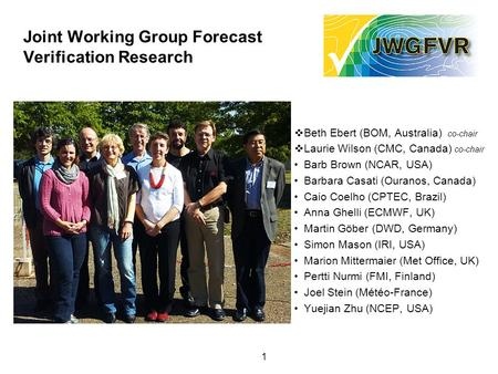 1 Joint Working Group Forecast Verification Research  Beth Ebert (BOM, Australia) co-chair  Laurie Wilson (CMC, Canada) co-chair Barb Brown (NCAR, USA)