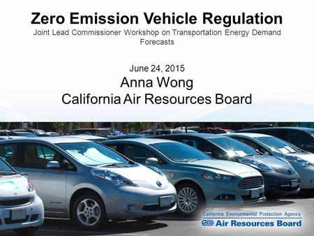 Zero Emission Vehicle Regulation Joint Lead Commissioner Workshop on Transportation Energy Demand Forecasts June 24, 2015 Anna Wong California Air Resources.