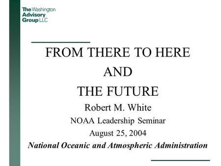 FROM THERE TO HERE AND THE FUTURE Robert M. White NOAA Leadership Seminar August 25, 2004 National Oceanic and Atmospheric Administration.
