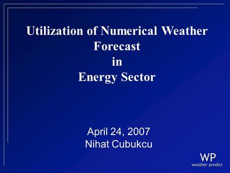 April 24, 2007 Nihat Cubukcu Utilization of Numerical Weather Forecast in Energy Sector.