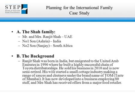 Planning for the International Family Case Study A. The Shah family: –Mr. and Mrs. Ranjit Shah – UAE –No1 Son (Ashrin) – India –No2 Son (Sanjay) – South.
