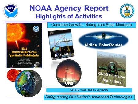 1 NOAA Agency Report Highlights of Activities SHINE Workshop July 2010 Safeguarding Our Nation's Advanced Technologies Customer Growth – Rising from Solar.