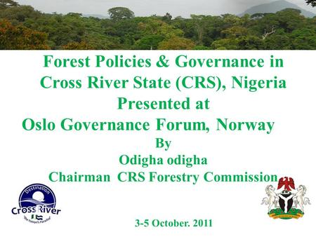 Forest Policies & Governance in Cross River State (CRS), Nigeria Presented at Oslo Governance Forum, Norway By Odigha odigha Chairman CRS Forestry Commission.