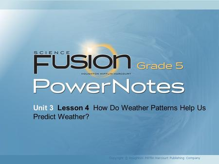 Unit 3 Lesson 4 How Do Weather Patterns Help Us Predict Weather? Copyright © Houghton Mifflin Harcourt Publishing Company.