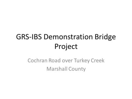 GRS-IBS Demonstration Bridge Project Cochran Road over Turkey Creek Marshall County.