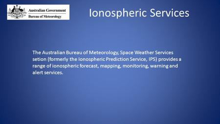 Ionospheric Services The Australian Bureau of Meteorology, Space Weather Services setion (formerly the Ionospheric Prediction Service, IPS) provides a.