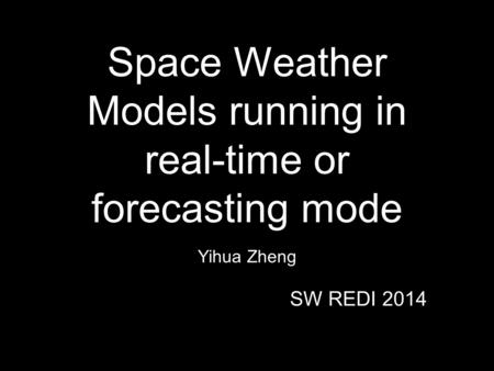 Space Weather Models running in real-time or forecasting mode Yihua Zheng SW REDI 2014.