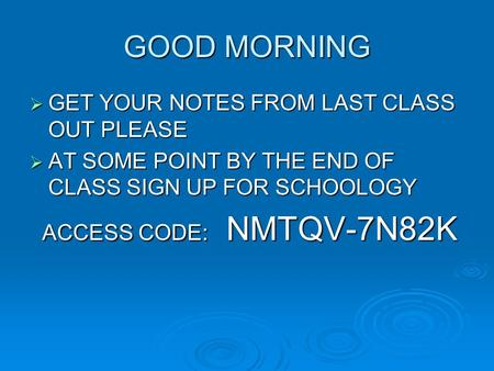 GOOD MORNING  GET YOUR NOTES FROM LAST CLASS OUT PLEASE  AT SOME POINT BY THE END OF CLASS SIGN UP FOR SCHOOLOGY ACCESS CODE: NMTQV-7N82K ACCESS CODE:
