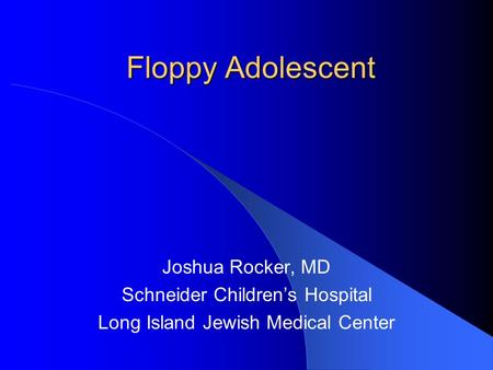 Floppy Adolescent Joshua Rocker, MD Schneider Children's Hospital Long Island Jewish Medical Center.