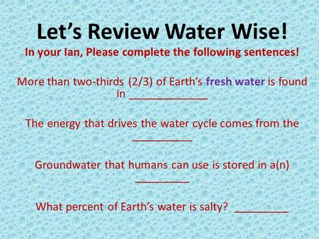 Let's Review Water Wise! In your Ian, Please complete the following sentences! More than two-thirds (2/3) of Earth's fresh water is found in _____________.