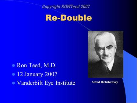 Re-Double Ron Teed, M.D. 12 January 2007 Vanderbilt Eye Institute Alfred Bielschowsky.