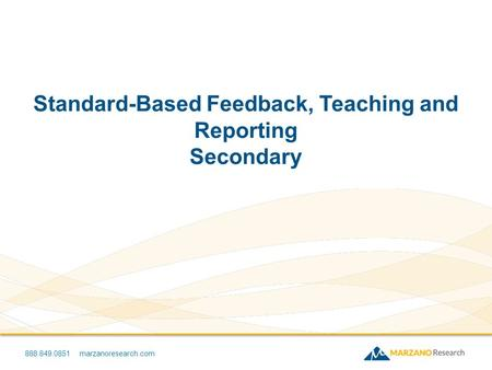 888.849.0851 marzanoresearch.com Standard-Based Feedback, Teaching and Reporting Secondary.