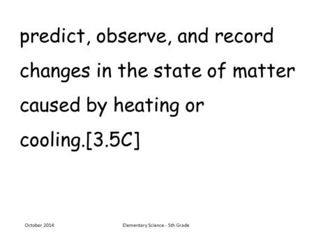 Predict, observe, and record changes in the state of matter caused by heating or cooling.[3.5C] October 2014Elementary Science - 5th Grade.