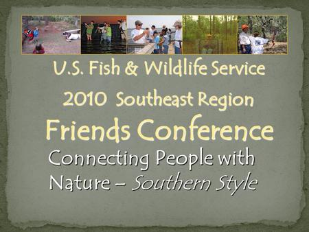U.S. Fish & Wildlife Service 2010 Southeast Region Friends Conference Connecting People with Nature – Southern Style.