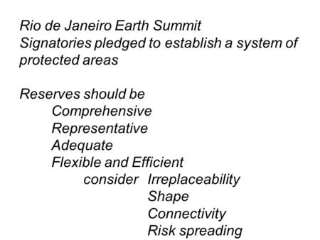 Rio de Janeiro Earth Summit Signatories pledged to establish a system of protected areas Reserves should be Comprehensive Representative Adequate Flexible.