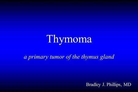 Thymoma a primary tumor of the thymus gland Bradley J. Phillips, MD.