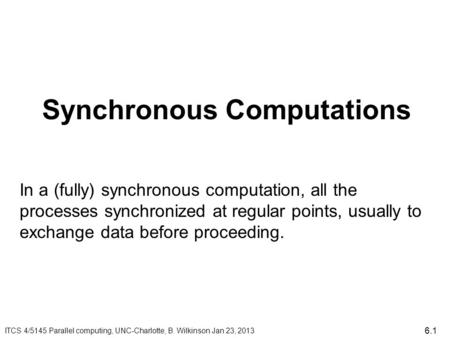 Synchronous Computations ITCS 4/5145 Parallel computing, UNC-Charlotte, B. Wilkinson Jan 23, 2013 In a (fully) synchronous computation, all the processes.