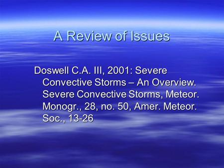 A Review of Issues Doswell C.A. III, 2001: Severe Convective Storms – An Overview. Severe Convective Storms, Meteor. Monogr., 28, no. 50, Amer. Meteor.