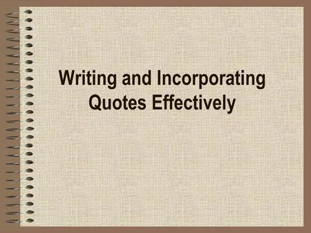 Writing and Incorporating Quotes Effectively. Integrating quotes into your sentences… makes your argument more credible adds to the fluidity of your response.