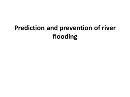 Prediction and prevention of river flooding. Forecasting Flooding In Britain, satellites and sophisticated modelling software are used to forecast future.