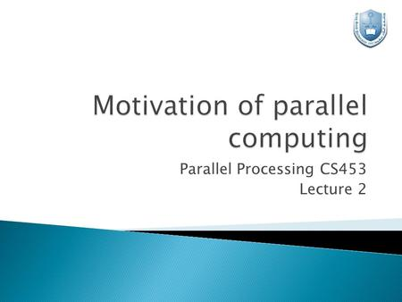 Parallel Processing CS453 Lecture 2.  The role of parallelism in accelerating computing speeds has been recognized for several decades.  Its role in.