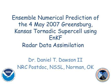 Ensemble Numerical Prediction of the 4 May 2007 Greensburg, Kansas Tornadic Supercell using EnKF Radar Data Assimilation Dr. Daniel T. Dawson II NRC Postdoc,