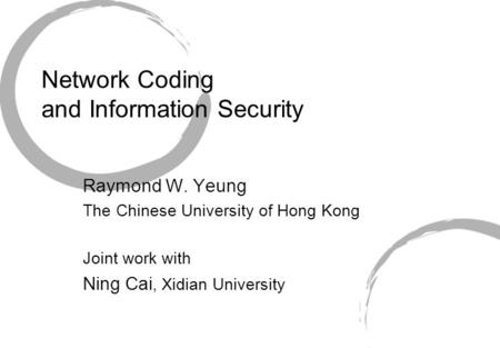 Network Coding and Information Security Raymond W. Yeung The Chinese University of Hong Kong Joint work with Ning Cai, Xidian University.